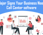 Major Signs Your Business Need Intelligent Call Center Software